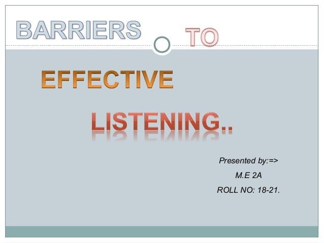 barriers to effective listening Effective listening is an art that requires much more than hearing the words coming out of someone's mouth it involves interpreting the emotions and intentions behind those words, paying attention to body language and even intuiting what isn't being said.