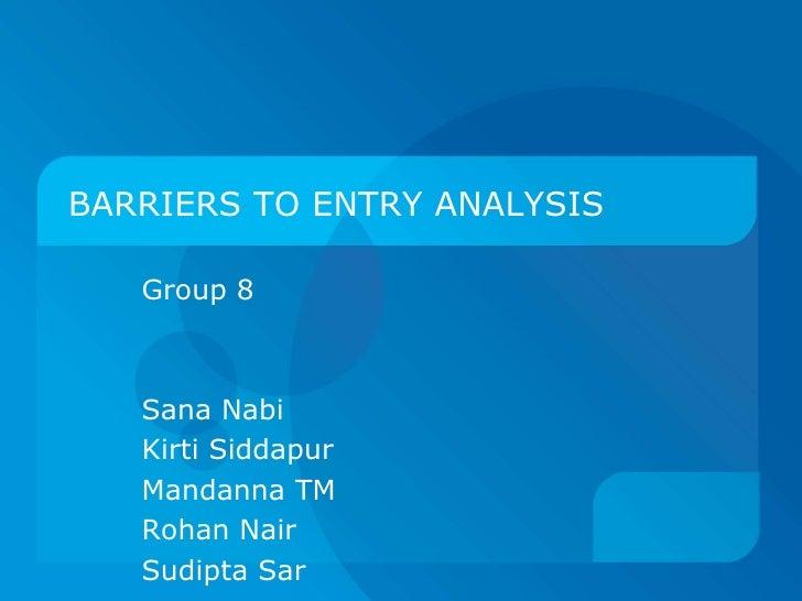BARRIERS TO ENTRY ANALYSIS<br />Group 8 <br />Sana Nabi<br />KirtiSiddapur<br />Mandanna TM<br />Rohan Nair<br />SudiptaSa...