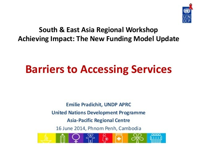 South & East Asia Regional Workshop Achieving Impact: The New Funding Model Update Barriers to Accessing Services Emilie P...