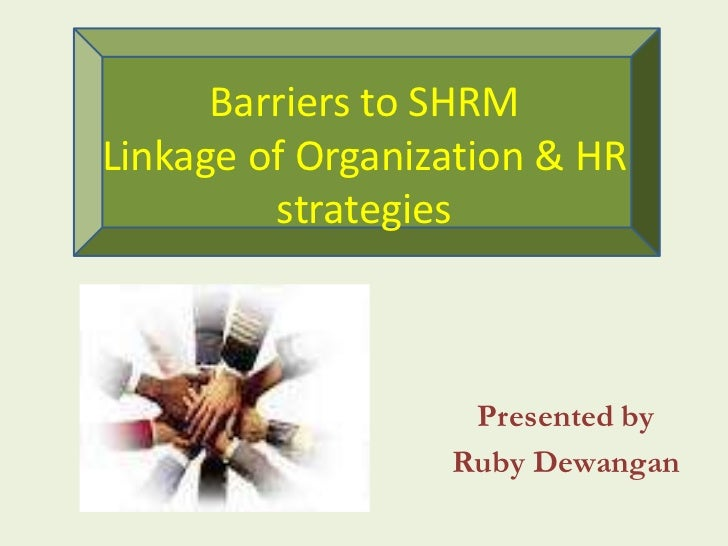 Barriers to SHRMLinkage of Organization & HR         strategies                   Presented by                  Ruby Dewan...