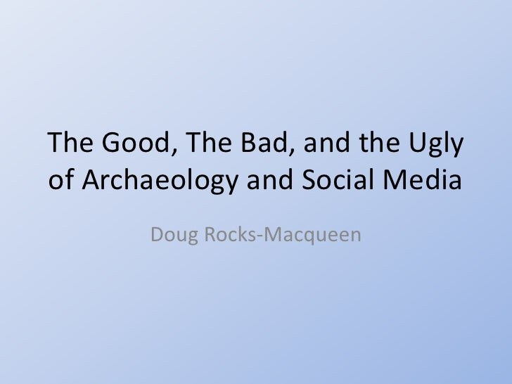 The Good, The Bad, and the Uglyof Archaeology and Social Media       Doug Rocks-Macqueen