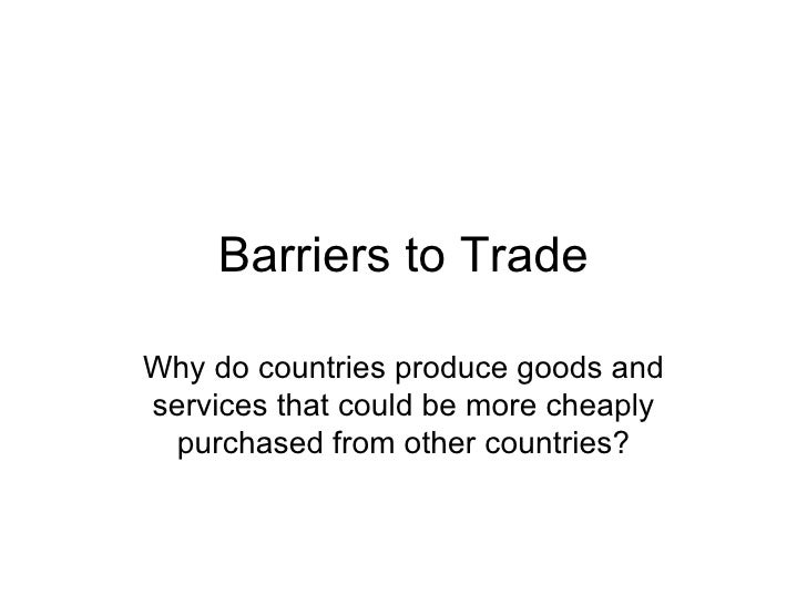 Barriers to Trade Why do countries produce goods and services that could be more cheaply purchased from other countries?