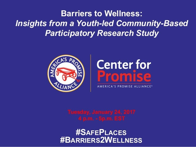 Barriers to Wellness: Insights from a Youth-led Community-Based Participatory Research Study Tuesday, January 24, 2017 4 p...