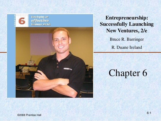 ©2008 Prentice Hall 6-1 Chapter 6 Entrepreneurship: Successfully Launching New Ventures, 2/e Bruce R. Barringer R. Duane I...