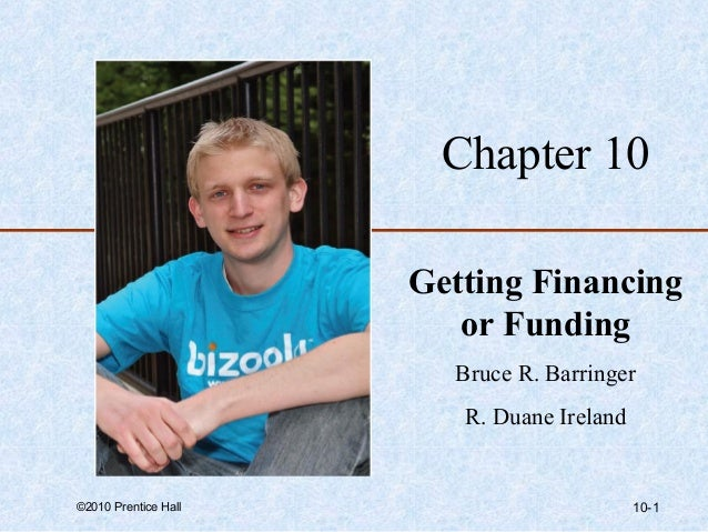 Chapter 10  Getting Financing  or Funding  Bruce R. Barringer  R. Duane Ireland  ©2010 Prentice Hall 10-1