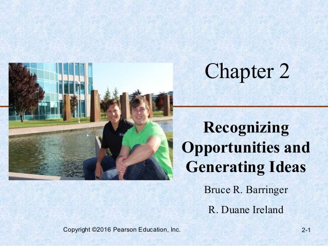Chapter 2 Recognizing Opportunities and Generating Ideas Bruce R. Barringer R. Duane Ireland Copyright ©2016 Pearson Educa...