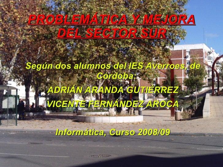 PROBLEMÁTICA Y MEJORA DEL SECTOR SUR <ul><li>Según dos alumnos del IES Averroes, de Córdoba: </li></ul><ul><li>ADRIÁN ARAN...
