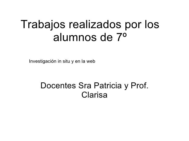 Trabajos realizados por los alumnos de 7º Docentes Sra Patricia y Prof. Clarisa Investigación in situ y en la web