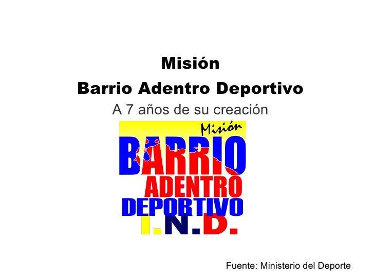 <ul><li>Misión </li></ul><ul><li>Barrio Adentro Deportivo </li></ul><ul><li>A 7 años de su creación </li></ul>Fuente: Mini...