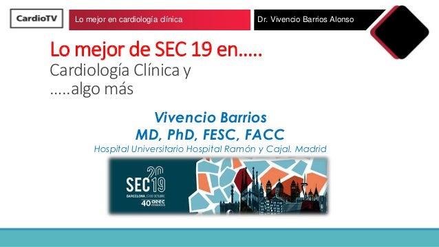 Lo mejor de SEC 19 en….. Cardiología Clínica y …..algo más Vivencio Barrios MD, PhD, FESC, FACC Hospital Universitario Hos...
