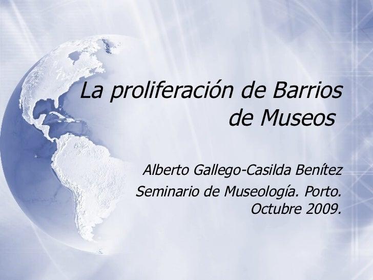 La proliferaci ón de Barrios de Museos  Alberto Gallego-Casilda Ben ítez Seminario de Museología. Porto. Octubre 2009.