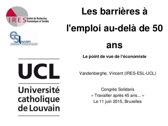 Les barrières à l'emploi au-delà de 50 ans Le point de vue de l'économiste Vandenberghe, Vincent (IRES-ESL-UCL) Congrès So...