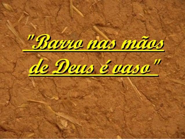"""""""Barro nas mãos""""Barro nas mãos de Deus é vaso""""de Deus é vaso"""""""