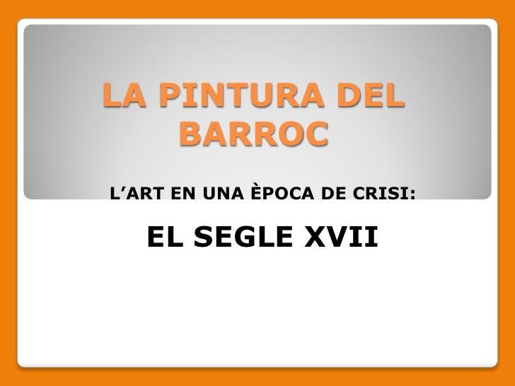 LA PINTURA DEL     BARROC L'ART EN UNA ÈPOCA DE CRISI:     EL SEGLE XVII