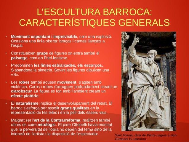 L'ESCULTURA BARROCA: CARACTERÍSTIQUES GENERALS ● Moviment espontani i imprevisible, com una explosió. Ocasiona una línia o...