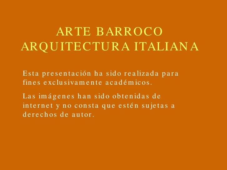 ARTE BARROCO ARQUITECTURA ITALIANA Esta presentación ha sido realizada para fines exclusivamente académicos. Las imágenes ...