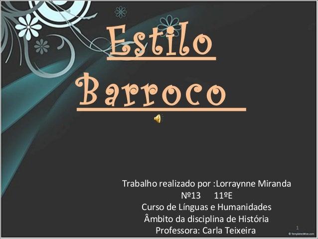 Estilo Barroco Trabalho realizado por :Lorraynne Miranda Nº13 11ºE Curso de Línguas e Humanidades Âmbito da disciplina de ...