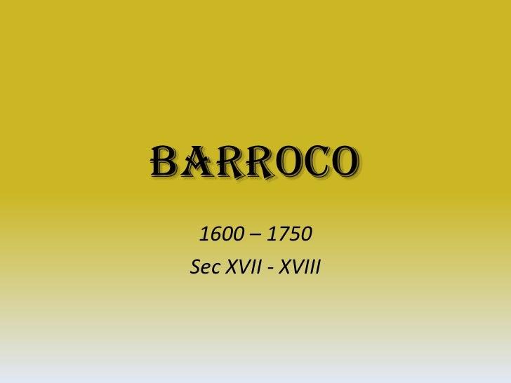 Barroco<br />1600 – 1750<br />Sec XVII - XVIII<br />