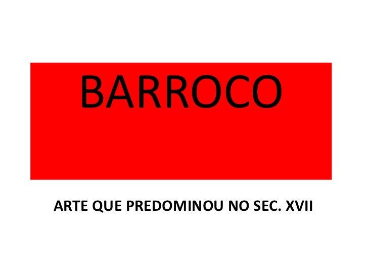 BARROCO<br />ARTE QUE PREDOMINOU NO SEC. XVII<br />