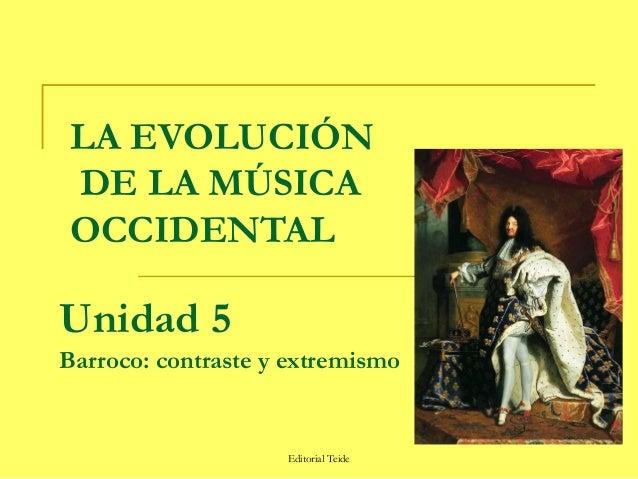 LA EVOLUCIÓN DE LA MÚSICA OCCIDENTALUnidad 5Barroco: contraste y extremismo                    Editorial Teide