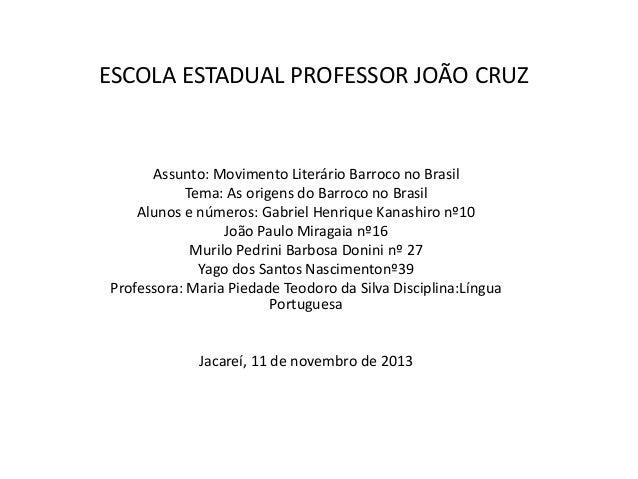 ESCOLA ESTADUAL PROFESSOR JOÃO CRUZ  Assunto: Movimento Literário Barroco no Brasil Tema: As origens do Barroco no Brasil ...