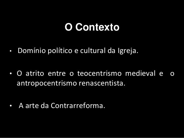O Contexto • Domínio político e cultural da Igreja. • O atrito entre o teocentrismo medieval e o antropocentrismo renascen...
