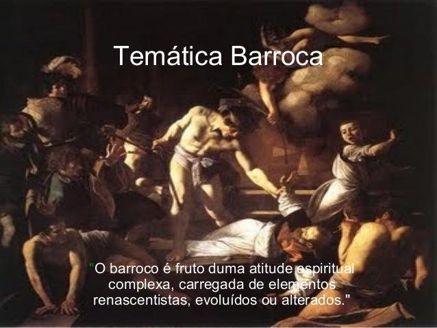 """Temática Barroca """"O barroco é fruto duma atitude espiritual complexa, carregada de elementos renascentistas, evoluídos ou ..."""