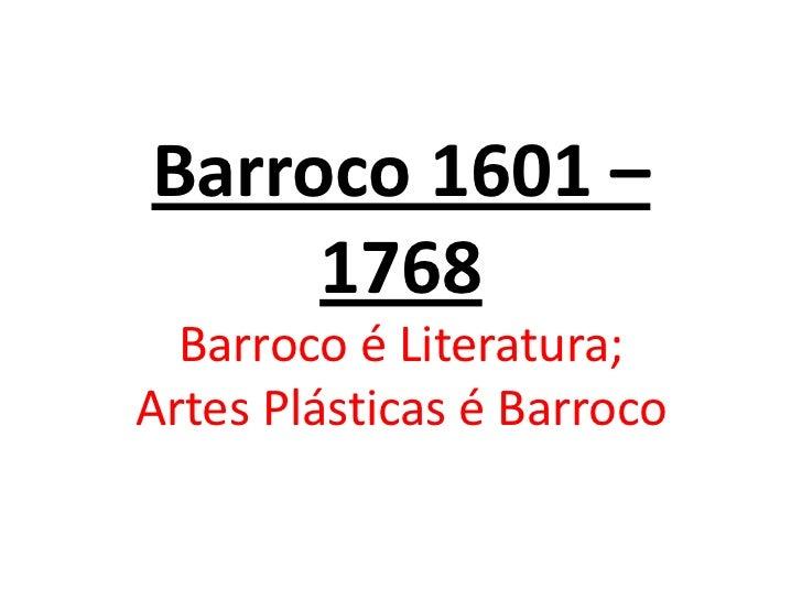 Barroco 1601 –     1768  Barroco é Literatura;Artes Plásticas é Barroco