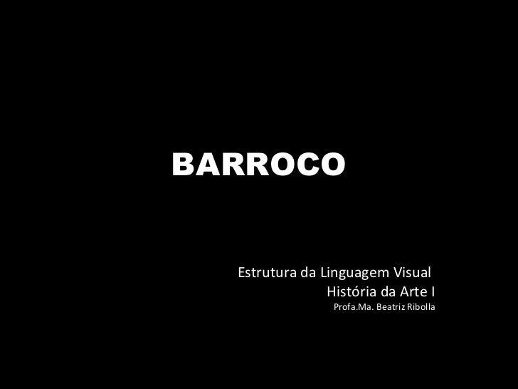 BARROCO Estrutura da Linguagem Visual  História da Arte I Profa.Ma. Beatriz Ribolla