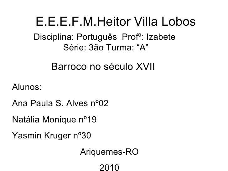 """E.E.E.F.M.Heitor Villa Lobos Disciplina: Português  Profº: Izabete  Série: 3ão Turma: """"A"""" Barroco no século XVII Alunos: A..."""