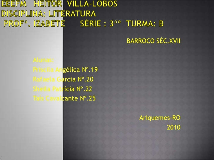 EEEFM   HEITOR  VILLA-LOBOS      Disciplina: LiteraturaProfª. Izabete      Série : 3ªº  Turma: B <br />BARROCO SÉC.XVII<br...