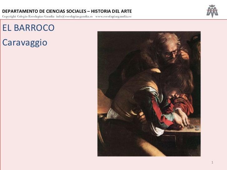 EL BARROCO  Caravaggio DEPARTAMENTO DE CIENCIAS SOCIALES – HISTORIA DEL ARTE Copyright Colegio Escolapias Gandia  info@esc...