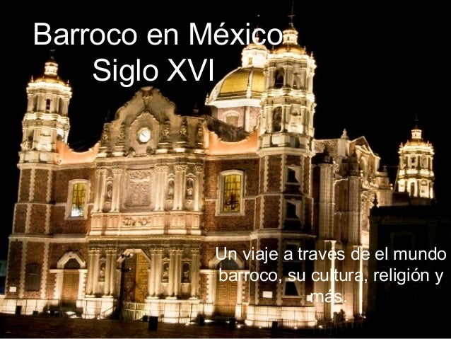 Barroco en México Siglo XVI Un viaje a través de el mundo barroco, su cultura, religión y más.