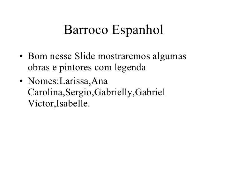 Barroco Espanhol <ul><li>Bom nesse Slide mostraremos algumas obras e pintores com legenda </li></ul><ul><li>Nomes:Larissa,...