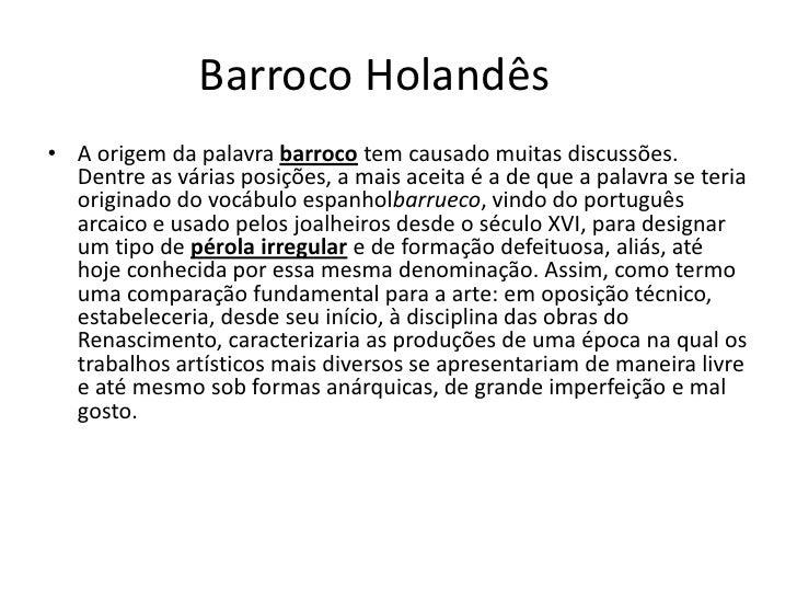 Barroco Holandês <br /><ul><li>A origem da palavrabarrocotem causado muitas discussões. Dentre as várias posições, a ma...