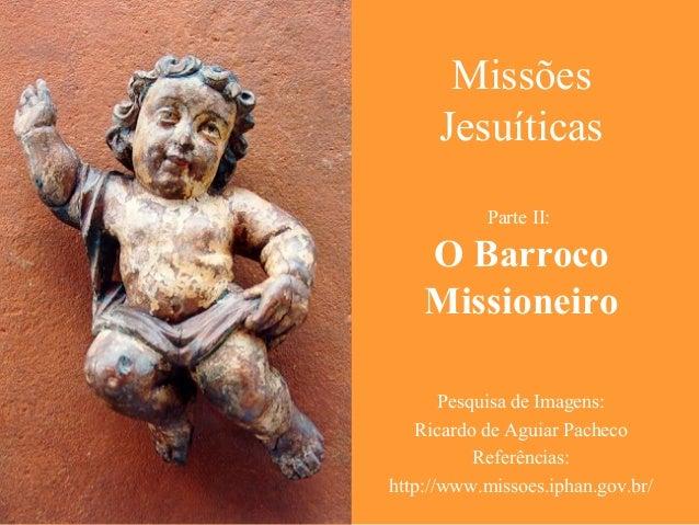 Missões Jesuíticas Parte II: O Barroco Missioneiro Pesquisa de Imagens: Ricardo de Aguiar Pacheco Referências: http://www....