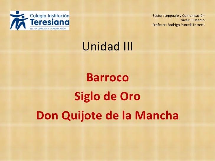 Unidad III Barroco Siglo de Oro Don Quijote de la Mancha Sector: Lenguaje y Comunicación Nivel: III Medio Profesor: Rodrig...
