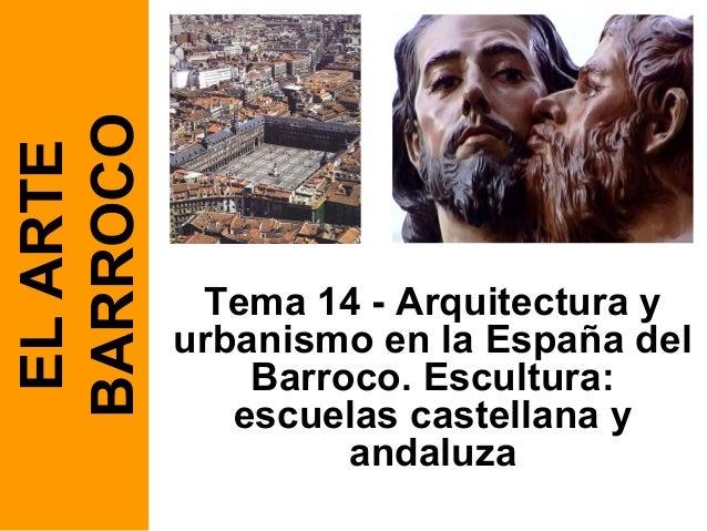 Tema 14 - Arquitectura y urbanismo en la España del Barroco. Escultura: escuelas castellana y andaluza ELARTE BARROCO