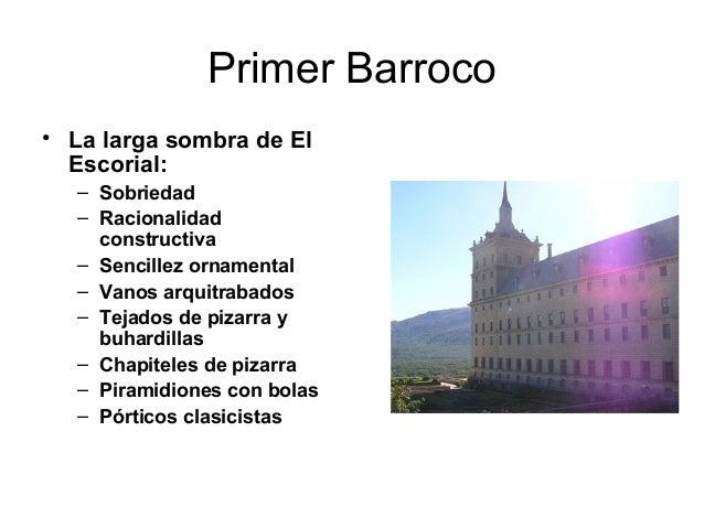Primer Barroco • La larga sombra de El Escorial: – Sobriedad – Racionalidad constructiva – Sencillez ornamental – Vanos ar...