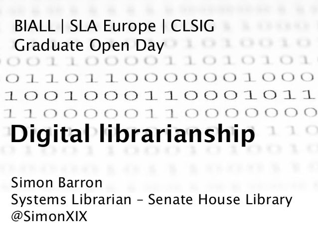 BIALL | SLA Europe | CLSIG Graduate Open Day Digital librarianship Simon Barron Systems Librarian – Senate House Library @...