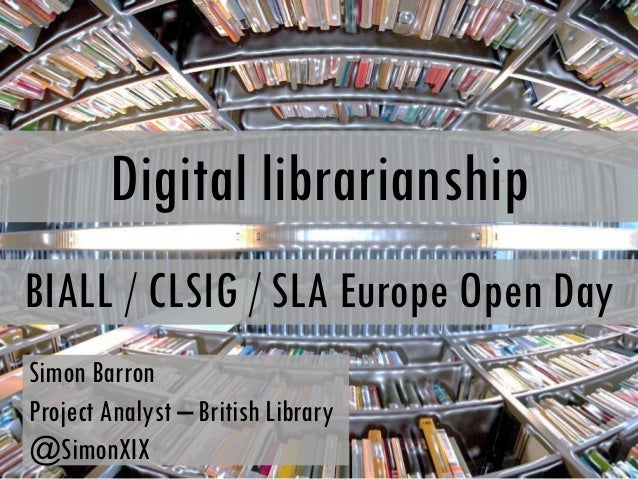Digital librarianshipBIALL / CLSIG / SLA Europe Open DaySimon BarronProject Analyst – British Library@SimonXIX