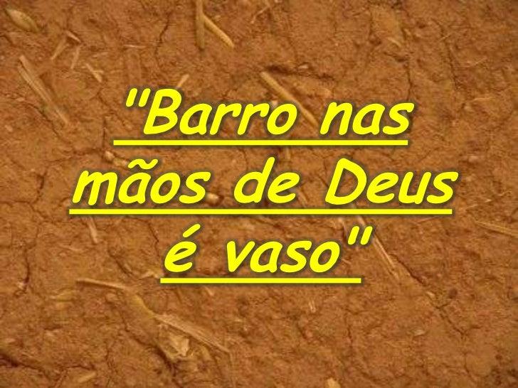 """""""Barro nasmãos de Deus   é vaso"""""""