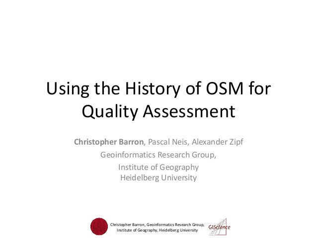 Using the History of OSM for Quality Assessment Christopher Barron, Pascal Neis, Alexander Zipf Geoinformatics Research Gr...