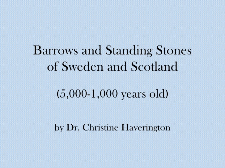 Barrows and Standing Stones  of Sweden and Scotland   (5,000-1,000 years old)   by Dr. Christine Haverington