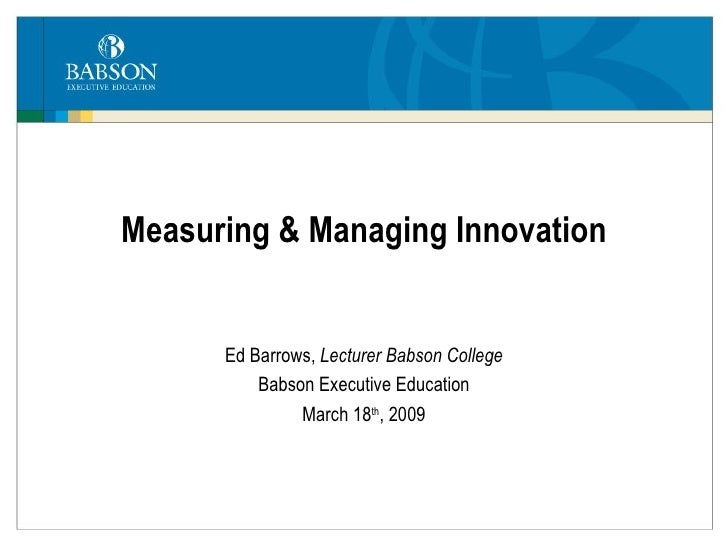 Measuring & Managing Innovation Ed Barrows,  Lecturer Babson College Babson Executive Education March 18 th , 2009