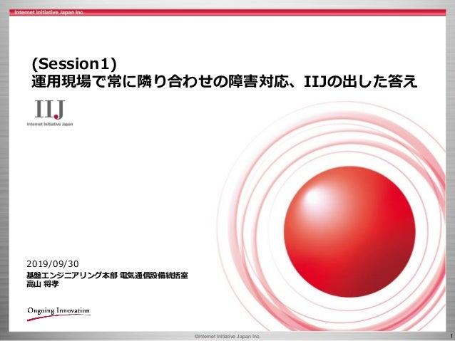 ©Internet Initiative Japan Inc. 1 2019/09/30 基盤エンジニアリング本部 電気通信設備統括室 高山 将孝 (Session1) 運用現場で常に隣り合わせの障害対応、IIJの出した答え