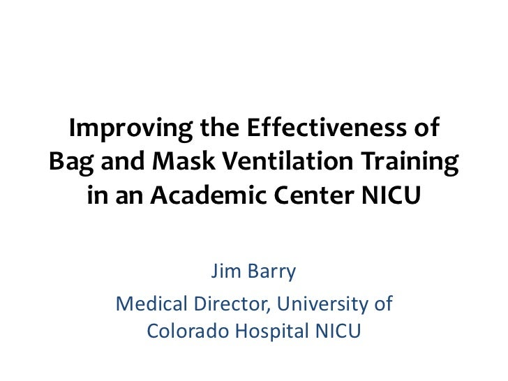 Improving the Effectiveness ofBag and Mask Ventilation Training  in an Academic Center NICU               Jim Barry     Me...