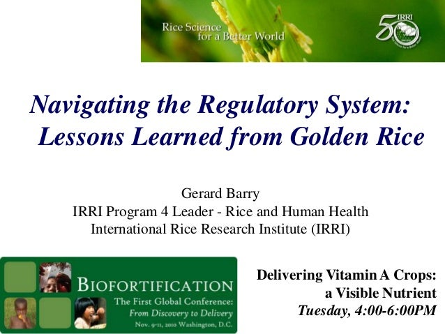 Navigating the Regulatory System: Lessons Learned from Golden Rice Gerard Barry IRRI Program 4 Leader - Rice and Human Hea...