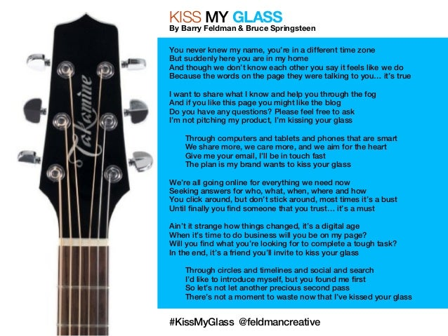 KISS MY GLASS  By Barry Feldman & Bruce Springsteen  You never knew my name, you're in a different time zone  But suddenly...
