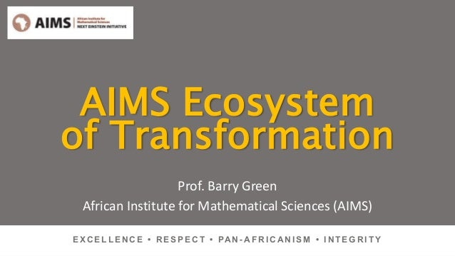 AIMS Ecosystem of Transformation Prof. Barry Green African Institute for Mathematical Sciences (AIMS) E X C E L L E N C E ...